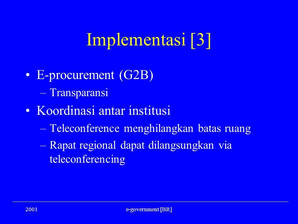 2001e-government [BR] Implementasi [3] E-procurement (G2B) –Transparansi Koordinasi antar institusi –Teleconference menghilangkan batas ruang –Rapat r