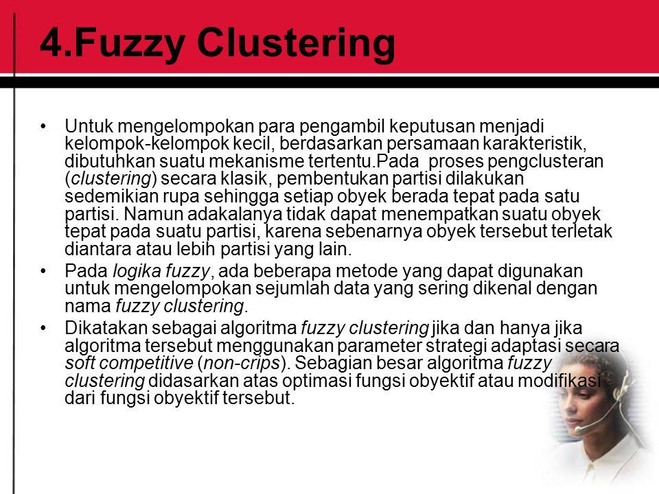 4.Fuzzy Clustering Untuk mengelompokan para pengambil keputusan menjadi kelompok-kelompok kecil, berdasarkan persamaan karakteristik, dibutuhkan suatu