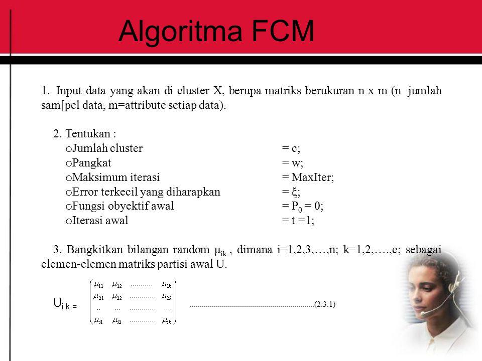 Algoritma FCM 1. Input data yang akan di cluster X, berupa matriks berukuran n x m (n=jumlah sam[pel data, m=attribute setiap data). 2. Tentukan : o J