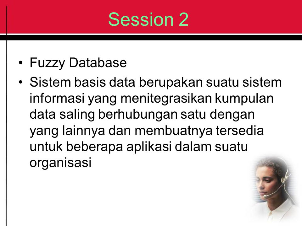 Session 2 Fuzzy Database Sistem basis data berupakan suatu sistem informasi yang menitegrasikan kumpulan data saling berhubungan satu dengan yang lain