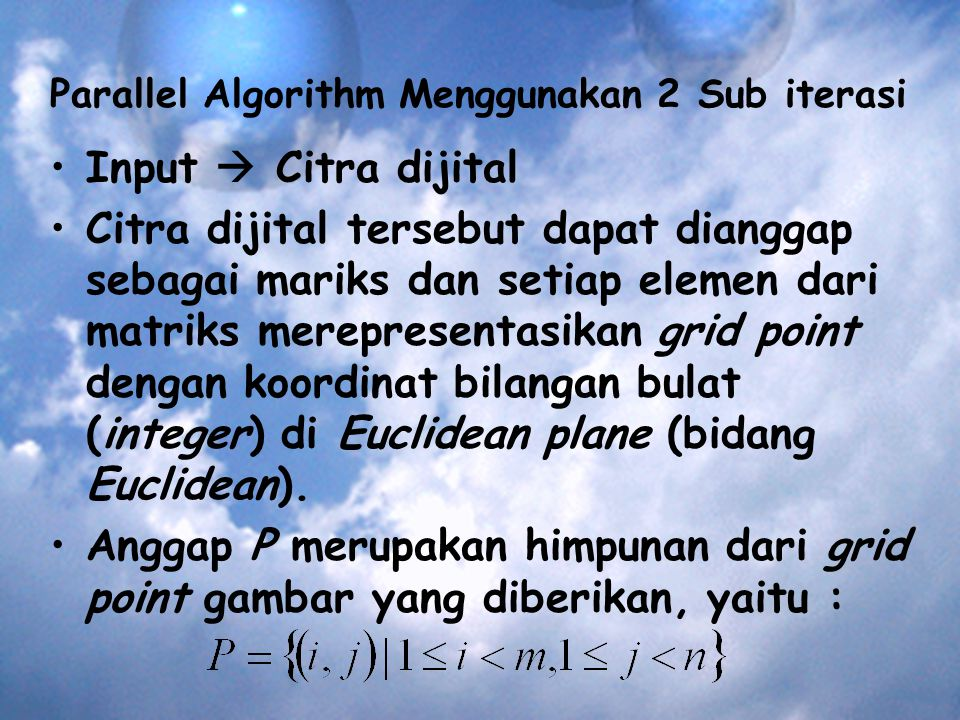 Parallel Algorithm Menggunakan 2 Sub iterasi Input  Citra dijital Citra dijital tersebut dapat dianggap sebagai mariks dan setiap elemen dari matriks merepresentasikan grid point dengan koordinat bilangan bulat (integer) di Euclidean plane (bidang Euclidean).