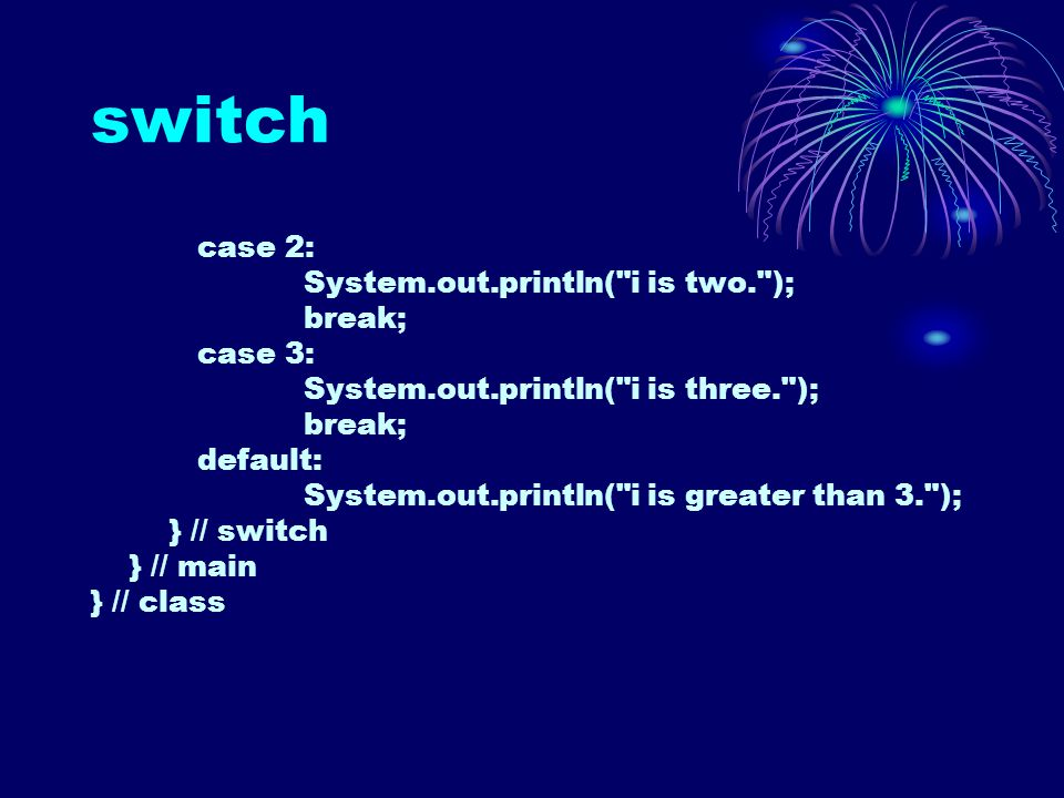 switch case 2: System.out.println( i is two. ); break; case 3: System.out.println( i is three. ); break; default: System.out.println( i is greater than 3. ); } // switch } // main } // class