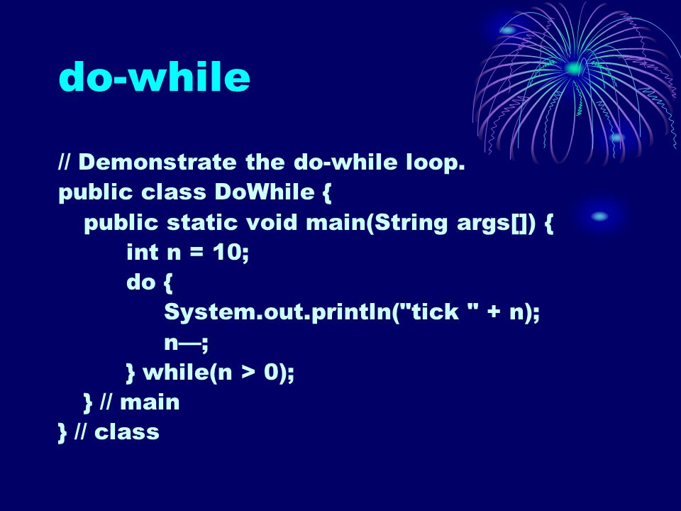 do-while // Demonstrate the do-while loop. public class DoWhile { public static void main(String args[]) { int n = 10; do { System.out.println(