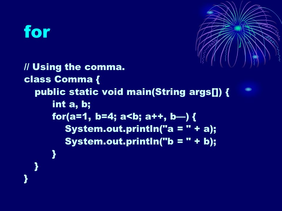 for // Using the comma. class Comma { public static void main(String args[]) { int a, b; for(a=1, b=4; a<b; a++, b—) { System.out.println(
