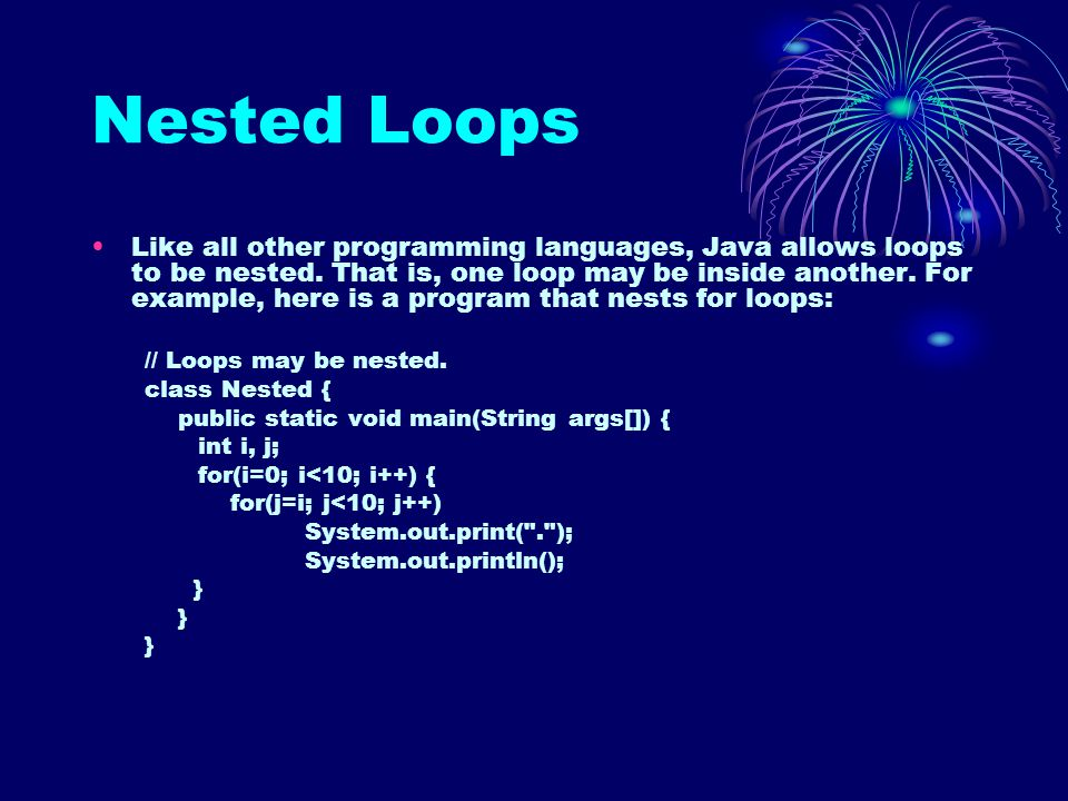 Nested Loops Like all other programming languages, Java allows loops to be nested. That is, one loop may be inside another. For example, here is a pro
