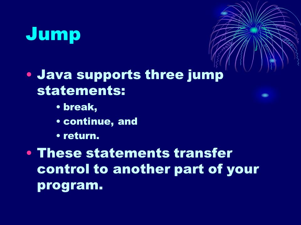Jump Java supports three jump statements: break, continue, and return. These statements transfer control to another part of your program.