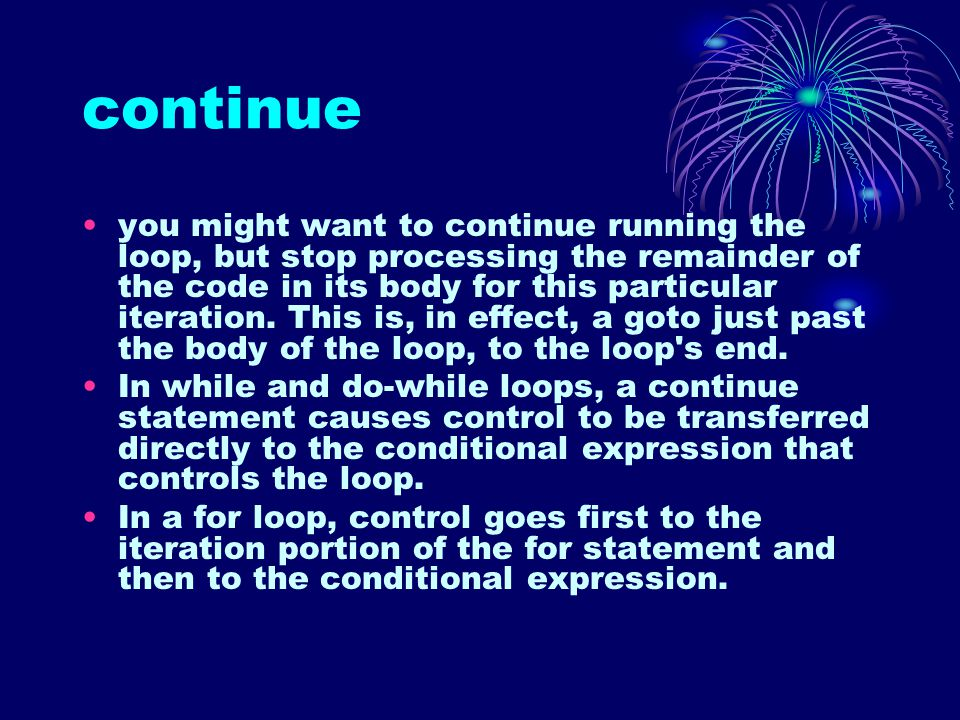 continue you might want to continue running the loop, but stop processing the remainder of the code in its body for this particular iteration.