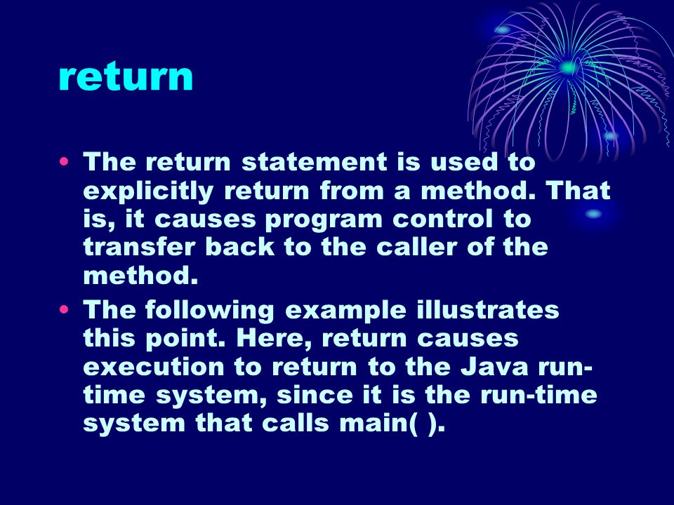 return The return statement is used to explicitly return from a method.