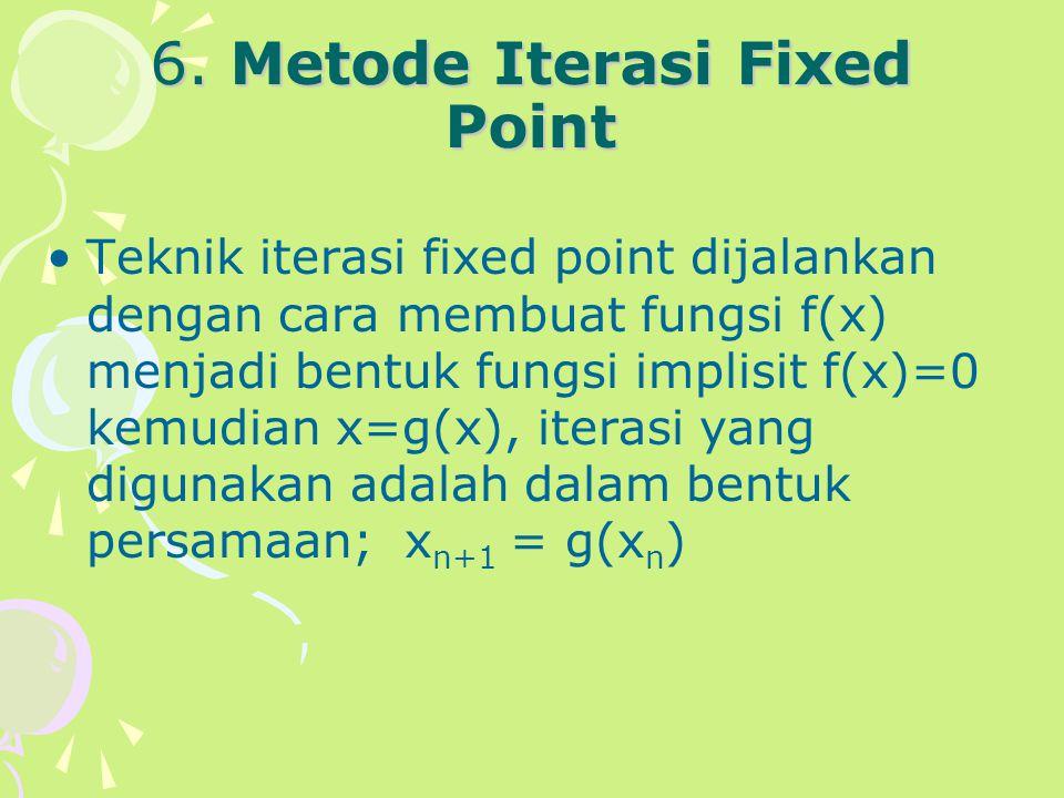 6. Metode Iterasi Fixed Point Teknik iterasi fixed point dijalankan dengan cara membuat fungsi f(x) menjadi bentuk fungsi implisit f(x)=0 kemudian x=g