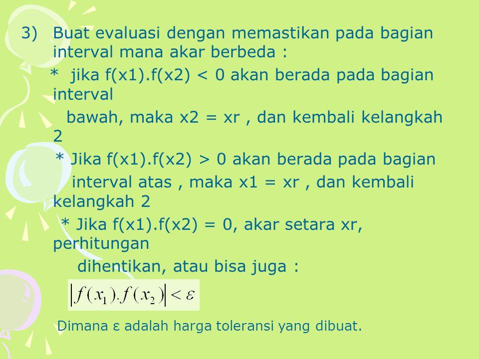 3)Buat evaluasi dengan memastikan pada bagian interval mana akar berbeda : * jika f(x1).f(x2) < 0 akan berada pada bagian interval bawah, maka x2 = xr