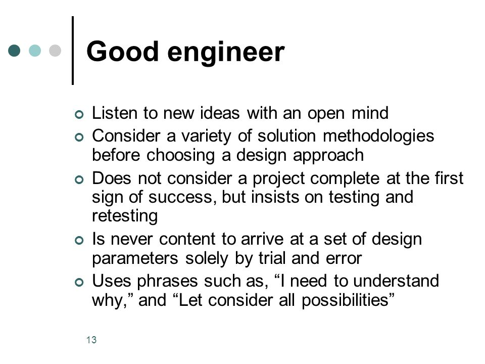 13 Good engineer Listen to new ideas with an open mind Consider a variety of solution methodologies before choosing a design approach Does not consider a project complete at the first sign of success, but insists on testing and retesting Is never content to arrive at a set of design parameters solely by trial and error Uses phrases such as, I need to understand why, and Let consider all possibilities