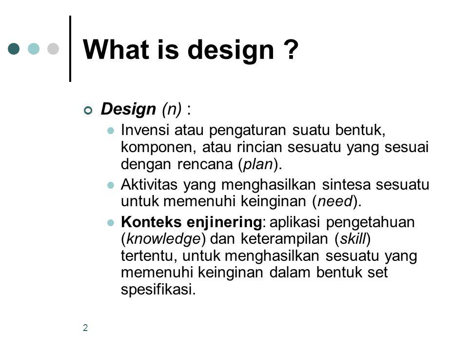 2 What is design ? Design (n) : Invensi atau pengaturan suatu bentuk, komponen, atau rincian sesuatu yang sesuai dengan rencana (plan). Aktivitas yang