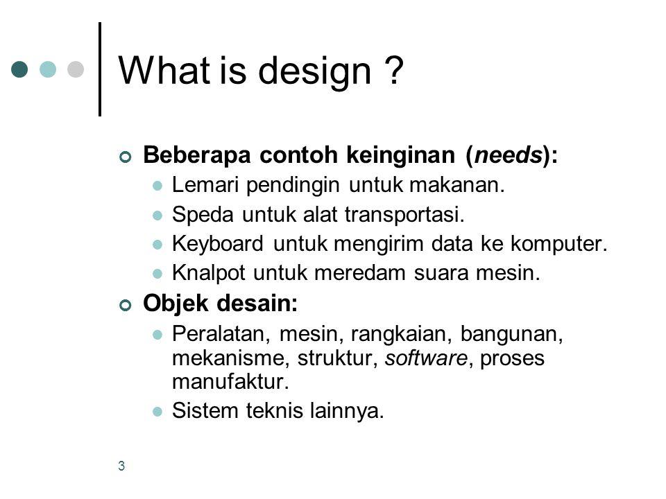 3 What is design ? Beberapa contoh keinginan (needs): Lemari pendingin untuk makanan. Speda untuk alat transportasi. Keyboard untuk mengirim data ke k