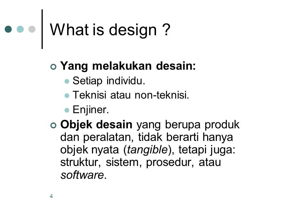 4 What is design ? Yang melakukan desain: Setiap individu. Teknisi atau non-teknisi. Enjiner. Objek desain yang berupa produk dan peralatan, tidak ber
