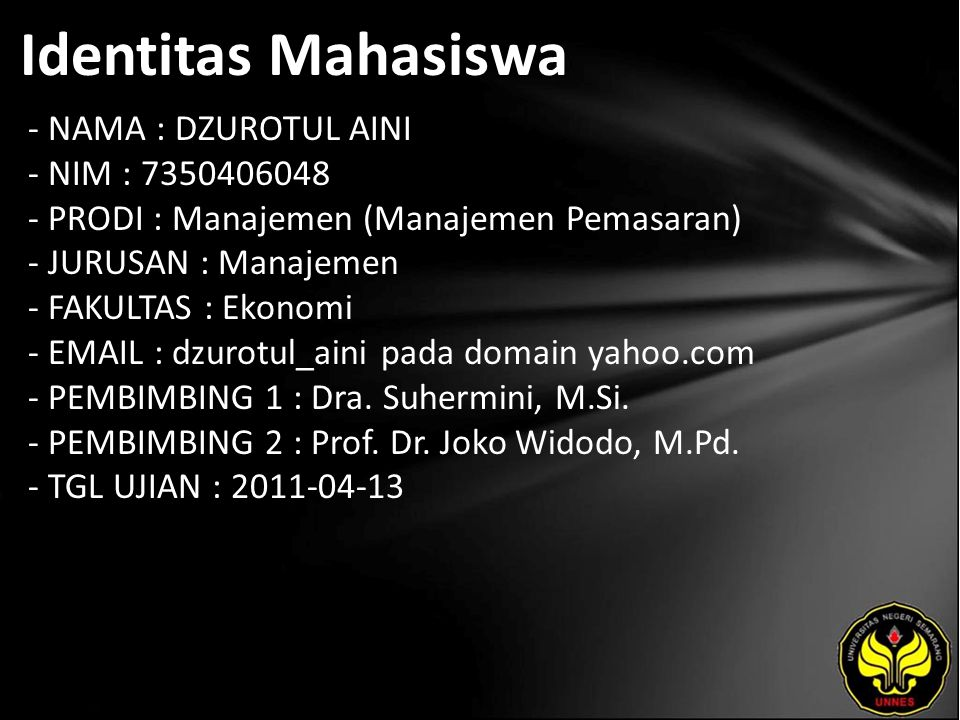 Identitas Mahasiswa - NAMA : DZUROTUL AINI - NIM : 7350406048 - PRODI : Manajemen (Manajemen Pemasaran) - JURUSAN : Manajemen - FAKULTAS : Ekonomi - EMAIL : dzurotul_aini pada domain yahoo.com - PEMBIMBING 1 : Dra.