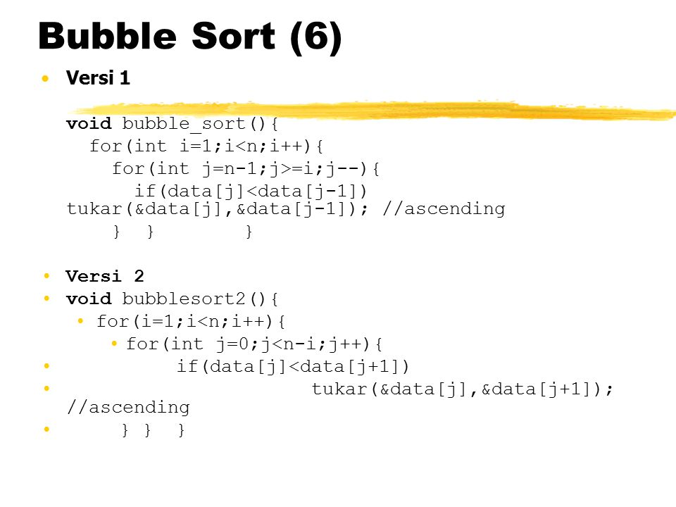 Bubble Sort (6) Versi 1 void bubble_sort(){ for(int i=1;i<n;i++){ for(int j=n-1;j>=i;j--){ if(data[j]<data[j-1]) tukar(&data[j],&data[j-1]); //ascendi