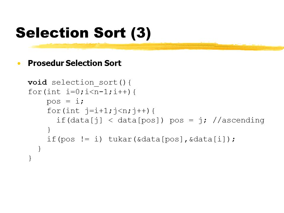 Selection Sort (3) Prosedur Selection Sort void selection_sort(){ for(int i=0;i<n-1;i++){ pos = i; for(int j=i+1;j<n;j++){ if(data[j] < data[pos]) pos