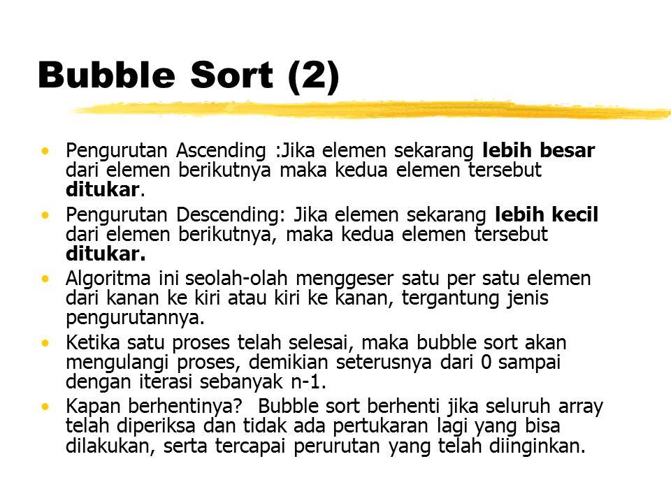 Bubble Sort (2) Pengurutan Ascending :Jika elemen sekarang lebih besar dari elemen berikutnya maka kedua elemen tersebut ditukar. Pengurutan Descendin