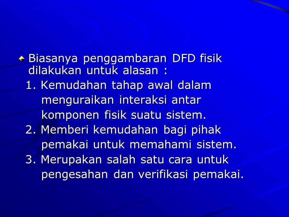Biasanya penggambaran DFD fisik dilakukan untuk alasan : 1. Kemudahan tahap awal dalam 1. Kemudahan tahap awal dalam menguraikan interaksi antar mengu