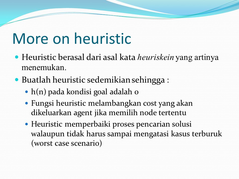 More on heuristic Heuristic berasal dari asal kata heuriskein yang artinya menemukan. Buatlah heuristic sedemikian sehingga : h(n) pada kondisi goal a