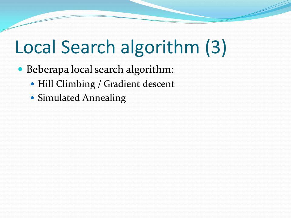 Local Search algorithm (3) Beberapa local search algorithm: Hill Climbing / Gradient descent Simulated Annealing