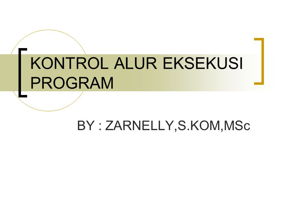 KONTROL ALUR EKSEKUSI PROGRAM BY : ZARNELLY,S.KOM,MSc