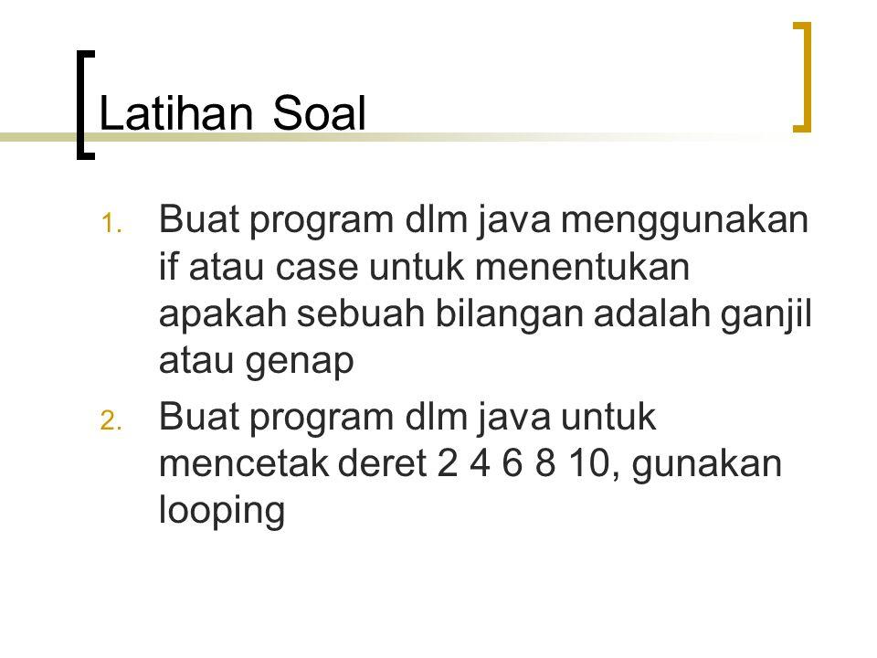 Latihan Soal 1. Buat program dlm java menggunakan if atau case untuk menentukan apakah sebuah bilangan adalah ganjil atau genap 2. Buat program dlm ja