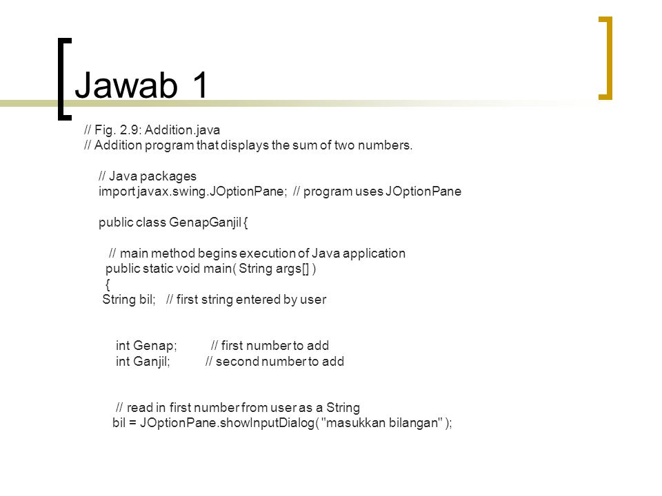 Jawab 1 // Fig. 2.9: Addition.java // Addition program that displays the sum of two numbers. // Java packages import javax.swing.JOptionPane; // progr