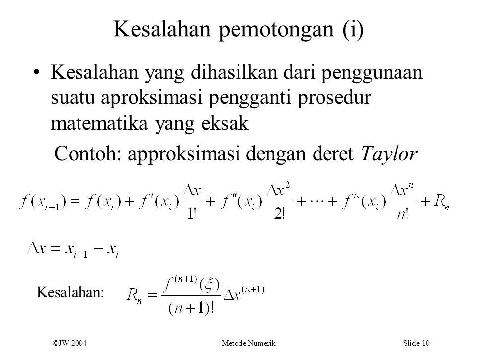 ©JW 2004 Metode Numerik Slide 10 Kesalahan pemotongan (i) Kesalahan yang dihasilkan dari penggunaan suatu aproksimasi pengganti prosedur matematika ya