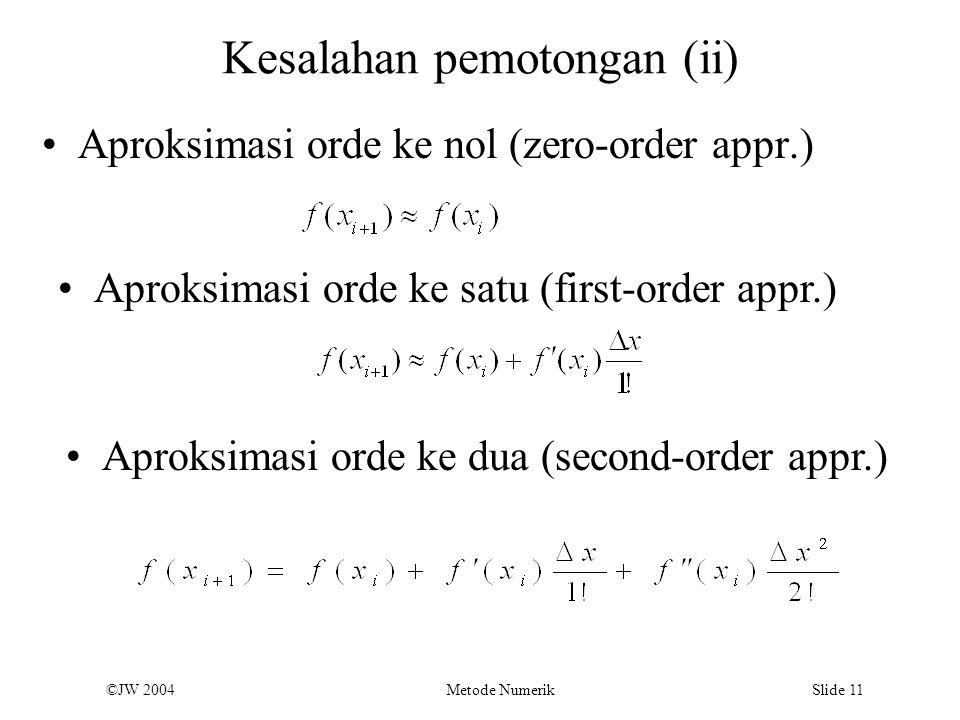 ©JW 2004 Metode Numerik Slide 11 Kesalahan pemotongan (ii) Aproksimasi orde ke nol (zero-order appr.) Aproksimasi orde ke satu (first-order appr.) Apr