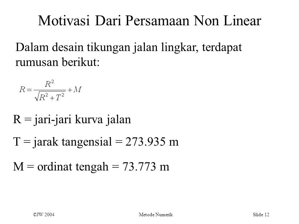 ©JW 2004 Metode Numerik Slide 12 Motivasi Dari Persamaan Non Linear Dalam desain tikungan jalan lingkar, terdapat rumusan berikut: R = jari-jari kurva