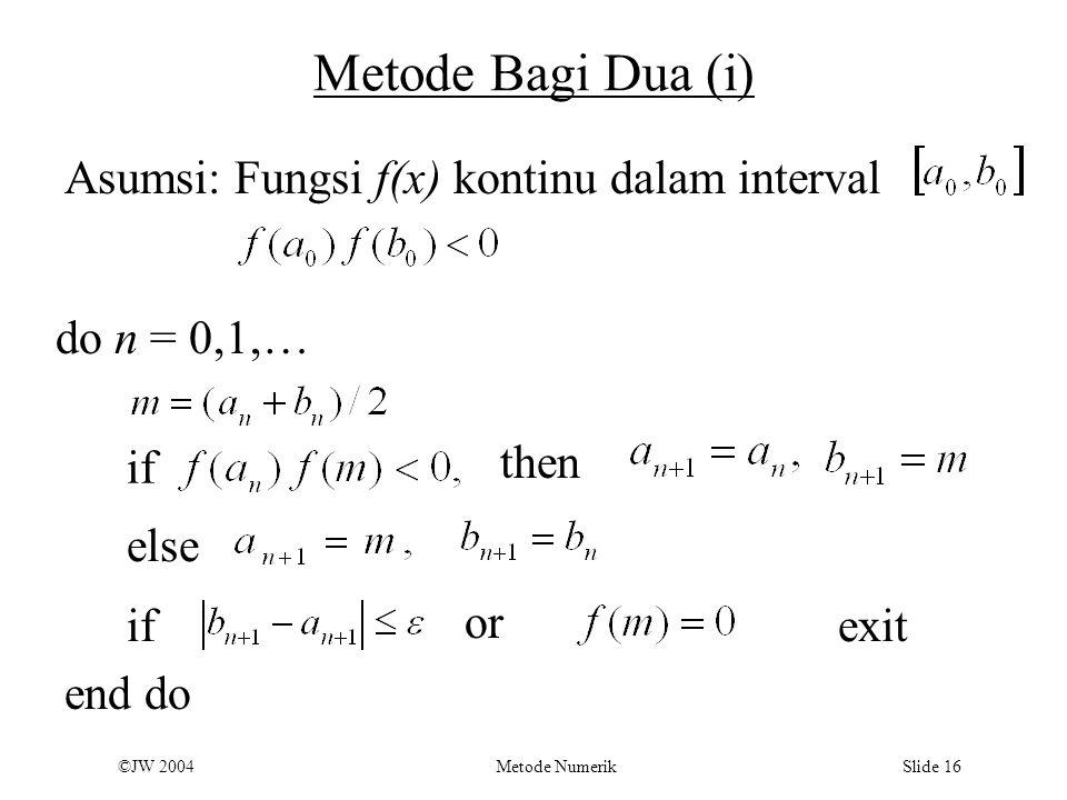 ©JW 2004 Metode Numerik Slide 16 Metode Bagi Dua (i) Asumsi: Fungsi f(x) kontinu dalam interval do n = 0,1,… if then else ifexit end do or