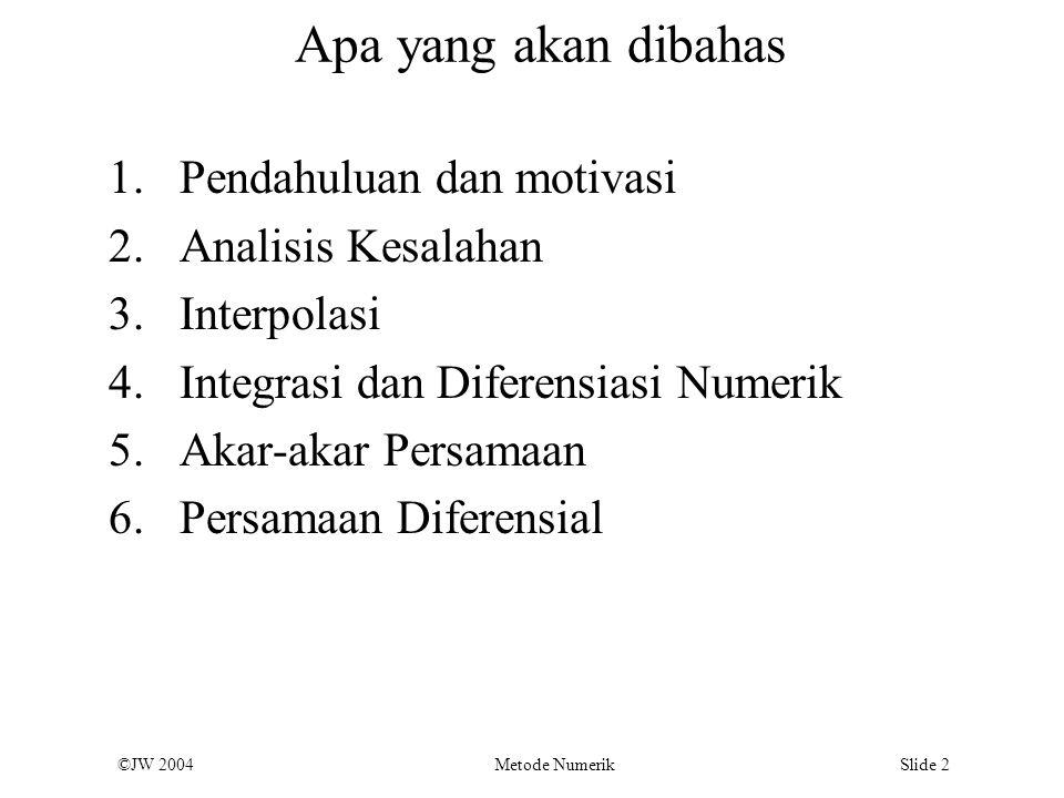 ©JW 2004 Metode Numerik Slide 2 Apa yang akan dibahas 1.Pendahuluan dan motivasi 2.Analisis Kesalahan 3.Interpolasi 4.Integrasi dan Diferensiasi Numer