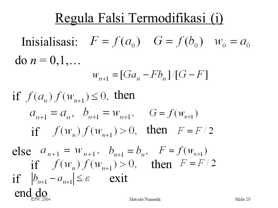 ©JW 2004 Metode Numerik Slide 20 Regula Falsi Termodifikasi (i) Inisialisasi: do n = 0,1,… if then else end do if then if then if exit