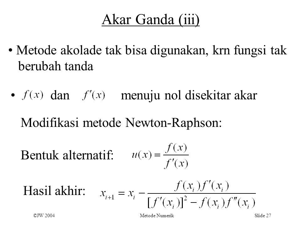 ©JW 2004 Metode Numerik Slide 27 Akar Ganda (iii) Metode akolade tak bisa digunakan, krn fungsi tak berubah tanda danmenuju nol disekitar akar Modifik