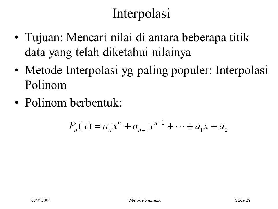 ©JW 2004 Metode Numerik Slide 28 Interpolasi Tujuan: Mencari nilai di antara beberapa titik data yang telah diketahui nilainya Metode Interpolasi yg p
