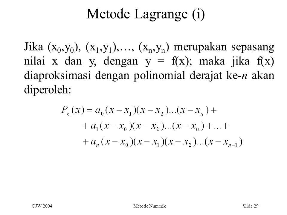 ©JW 2004 Metode Numerik Slide 29 Metode Lagrange (i) Jika (x 0,y 0 ), (x 1,y 1 ),…, (x n,y n ) merupakan sepasang nilai x dan y, dengan y = f(x); maka