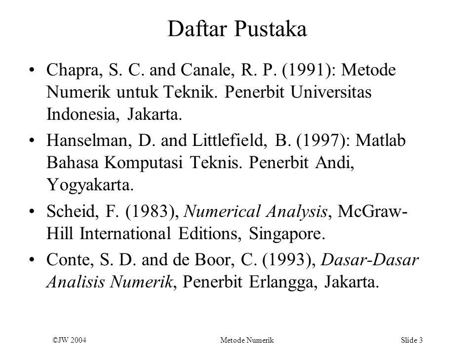 ©JW 2004 Metode Numerik Slide 3 Daftar Pustaka Chapra, S. C. and Canale, R. P. (1991): Metode Numerik untuk Teknik. Penerbit Universitas Indonesia, Ja