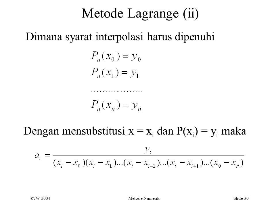 ©JW 2004 Metode Numerik Slide 30 Metode Lagrange (ii) Dimana syarat interpolasi harus dipenuhi Dengan mensubstitusi x = x i dan P(x i ) = y i maka