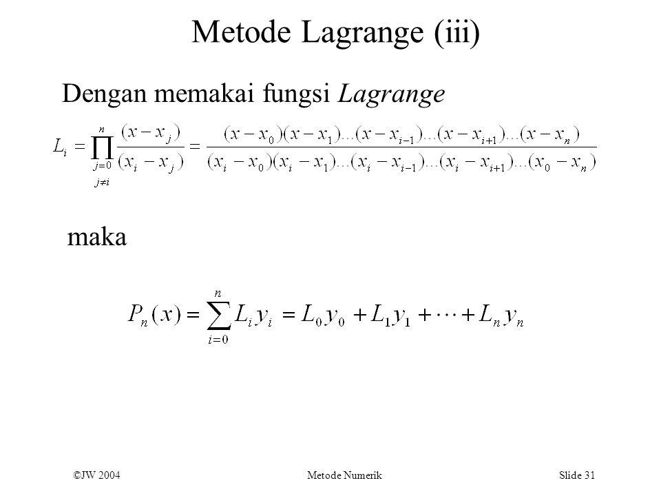 ©JW 2004 Metode Numerik Slide 31 Metode Lagrange (iii) Dengan memakai fungsi Lagrange maka