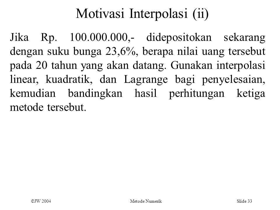 ©JW 2004 Metode Numerik Slide 33 Motivasi Interpolasi (ii) Jika Rp. 100.000.000,- didepositokan sekarang dengan suku bunga 23,6%, berapa nilai uang te