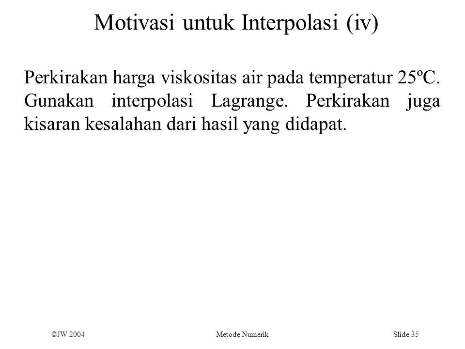 ©JW 2004 Metode Numerik Slide 35 Motivasi untuk Interpolasi (iv) Perkirakan harga viskositas air pada temperatur 25ºC. Gunakan interpolasi Lagrange. P
