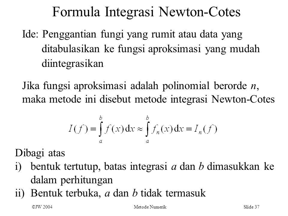 ©JW 2004 Metode Numerik Slide 37 Formula Integrasi Newton-Cotes Ide: Penggantian fungi yang rumit atau data yang ditabulasikan ke fungsi aproksimasi y