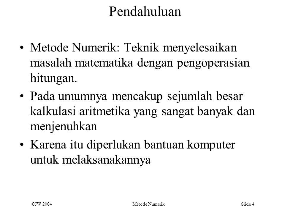 ©JW 2004 Metode Numerik Slide 4 Pendahuluan Metode Numerik: Teknik menyelesaikan masalah matematika dengan pengoperasian hitungan. Pada umumnya mencak