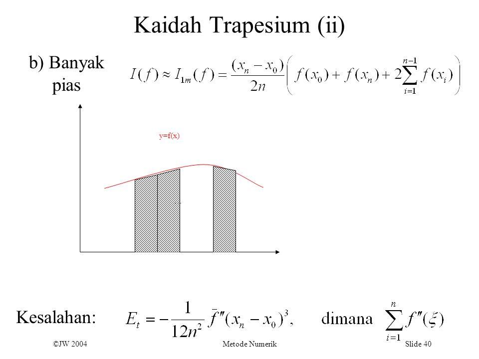 ©JW 2004 Metode Numerik Slide 40 Kaidah Trapesium (ii) b y=f(x) … b) Banyak pias Kesalahan: