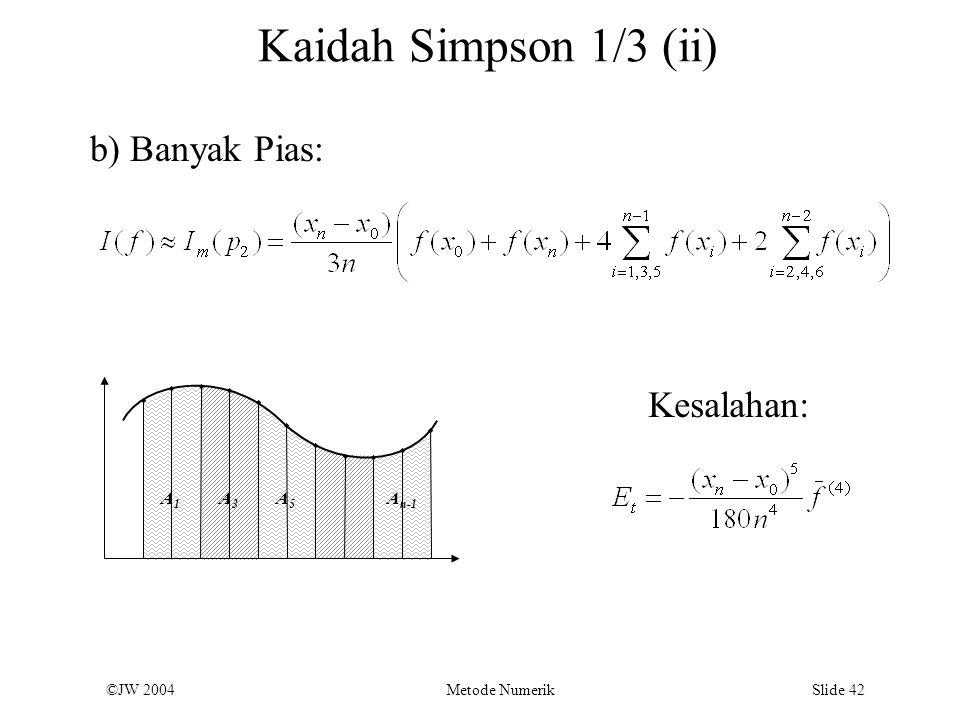 ©JW 2004 Metode Numerik Slide 42 Kaidah Simpson 1/3 (ii) A1A1 A3A3 A5A5 A n-1 b) Banyak Pias: Kesalahan: