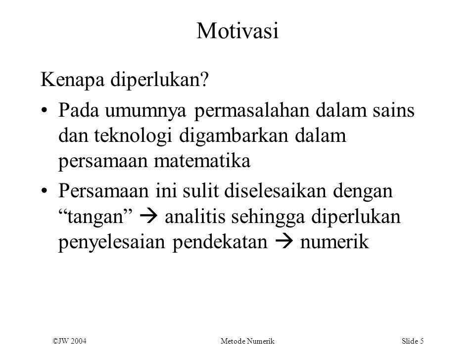 ©JW 2004 Metode Numerik Slide 5 Motivasi Kenapa diperlukan? Pada umumnya permasalahan dalam sains dan teknologi digambarkan dalam persamaan matematika