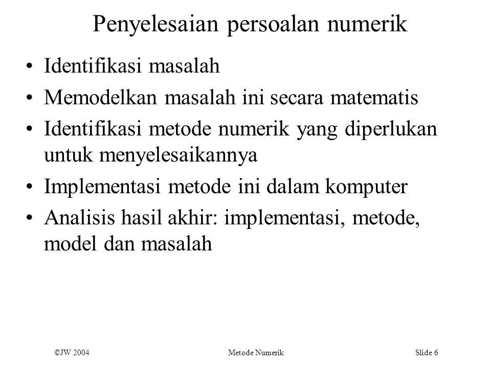 ©JW 2004 Metode Numerik Slide 37 Formula Integrasi Newton-Cotes Ide: Penggantian fungi yang rumit atau data yang ditabulasikan ke fungsi aproksimasi yang mudah diintegrasikan Jika fungsi aproksimasi adalah polinomial berorde n, maka metode ini disebut metode integrasi Newton-Cotes Dibagi atas i)bentuk tertutup, batas integrasi a dan b dimasukkan ke dalam perhitungan ii)Bentuk terbuka, a dan b tidak termasuk