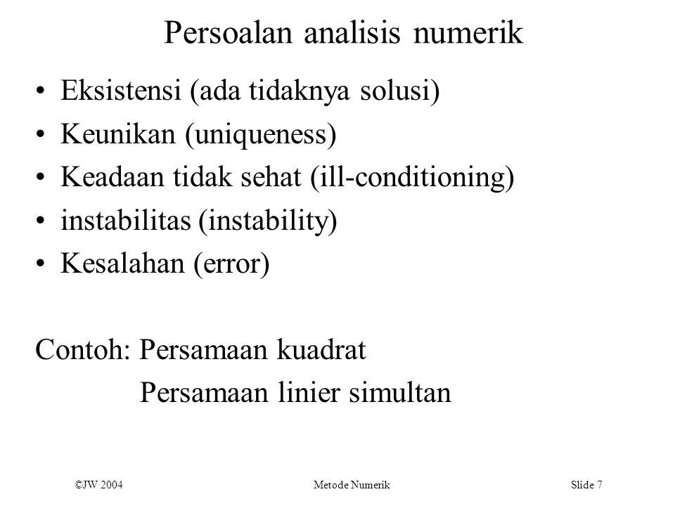 ©JW 2004 Metode Numerik Slide 8 Angka Signifikan 7,6728  7,67 3 angka signifikan 15,506  15,51 4 angka signifikan 7,3600  7,4 2 angka signifikan 4,27002  4,3 2 angka signifikan