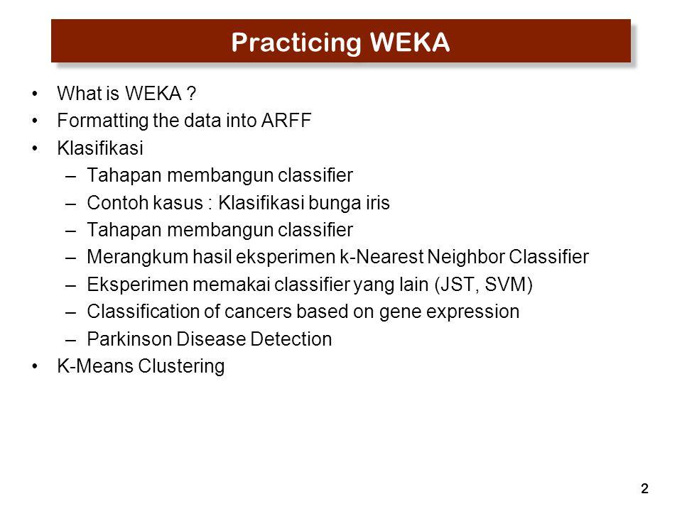 2 Practicing WEKA What is WEKA ? Formatting the data into ARFF Klasifikasi –Tahapan membangun classifier –Contoh kasus : Klasifikasi bunga iris –Tahap